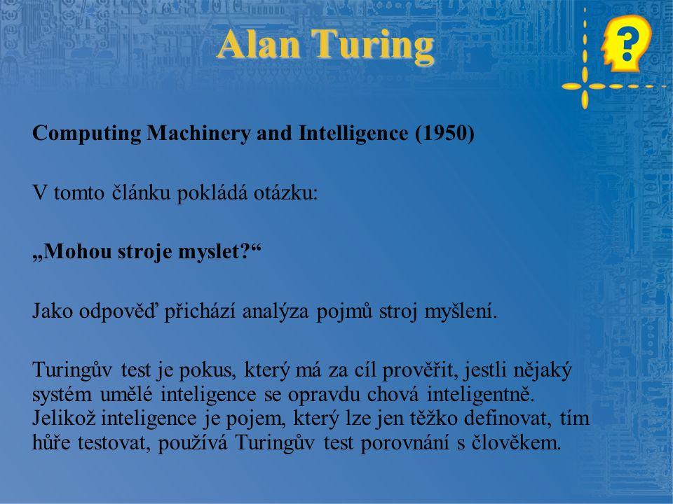 """Alan Turing Computing Machinery and Intelligence (1950) V tomto článku pokládá otázku: """"Mohou stroje myslet? Jako odpověď přichází analýza pojmů stroj myšlení."""