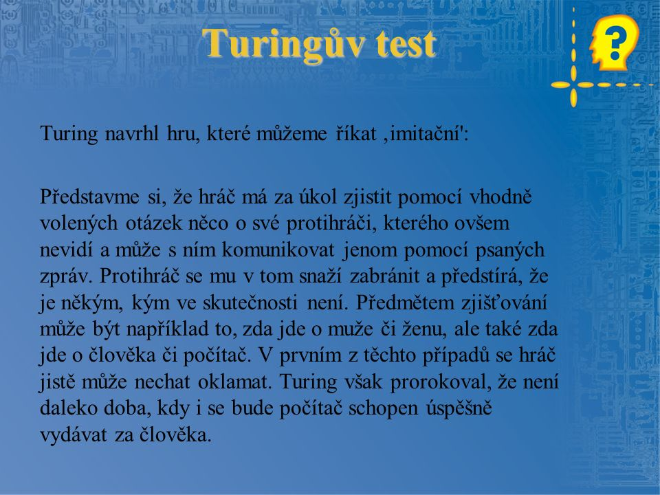 Turingův test Turing navrhl hru, které můžeme říkat 'imitační : Představme si, že hráč má za úkol zjistit pomocí vhodně volených otázek něco o své protihráči, kterého ovšem nevidí a může s ním komunikovat jenom pomocí psaných zpráv.