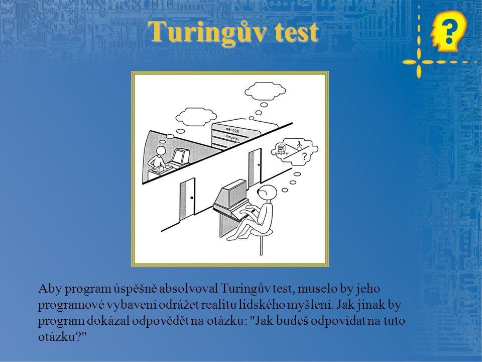 Turingův test Turing zastával názor, že jakkoli se hráč může mýlit v tom, zda je jeho protihráčem člověk nebo stroj, mýlit se, zda jeho protihráč myslí, prostě nelze jakmile nebudou reakce počítače k rozeznání od reakcí člověka.