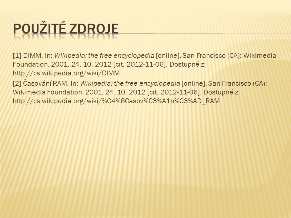 [1] DIMM. In: Wikipedia: the free encyclopedia [online]. San Francisco (CA): Wikimedia Foundation, 2001, 24. 10. 2012 [cit. 2012-11-06]. Dostupné z: h
