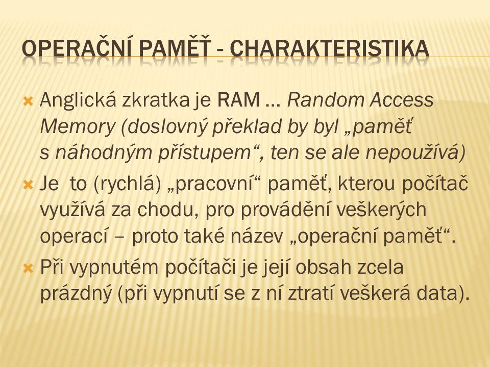 """ Anglická zkratka je RAM … Random Access Memory (doslovný překlad by byl """"paměť s náhodným přístupem , ten se ale nepoužívá)  Je to (rychlá) """"pracovní paměť, kterou počítač využívá za chodu, pro provádění veškerých operací – proto také název """"operační paměť ."""