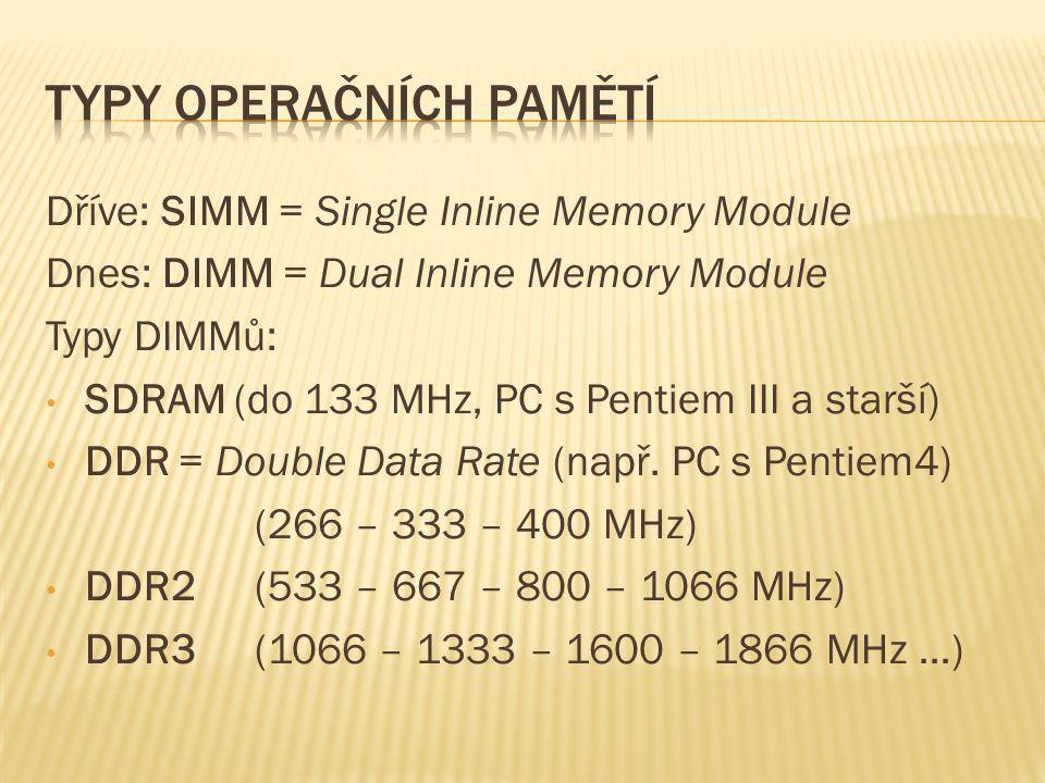 Dříve: SIMM = Single Inline Memory Module Dnes: DIMM = Dual Inline Memory Module Typy DIMMů: SDRAM (do 133 MHz, PC s Pentiem III a starší) DDR = Double Data Rate (např.