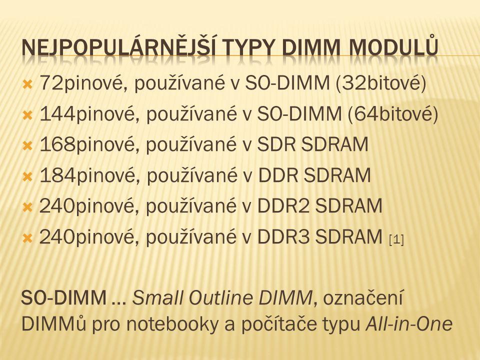  72pinové, používané v SO-DIMM (32bitové)  144pinové, používané v SO-DIMM (64bitové)  168pinové, používané v SDR SDRAM  184pinové, používané v DDR SDRAM  240pinové, používané v DDR2 SDRAM  240pinové, používané v DDR3 SDRAM [1] SO-DIMM … Small Outline DIMM, označení DIMMů pro notebooky a počítače typu All-in-One