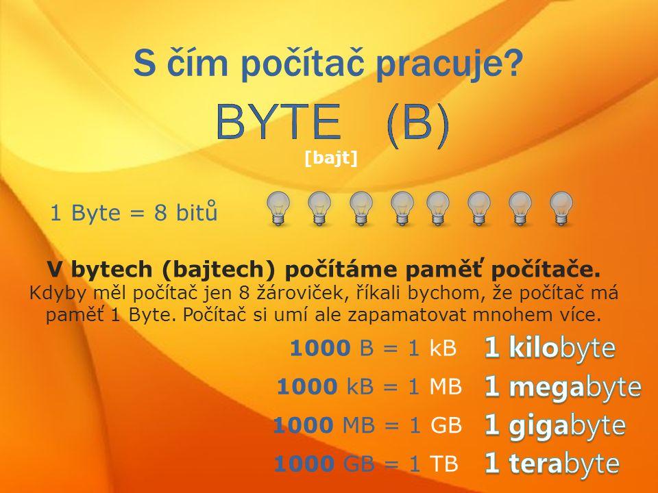 S čím počítač pracuje. [bajt] 1 Byte = 8 bitů V bytech (bajtech) počítáme paměť počítače.