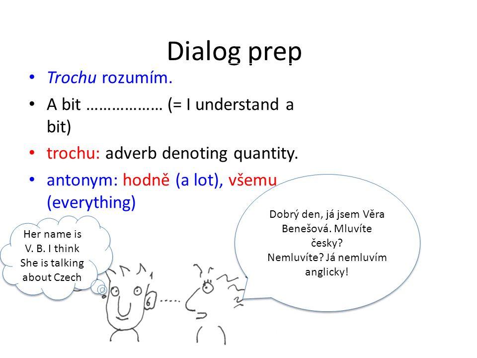 Dialog prep Trochu rozumím. A bit ……………… (= I understand a bit) trochu: adverb denoting quantity.