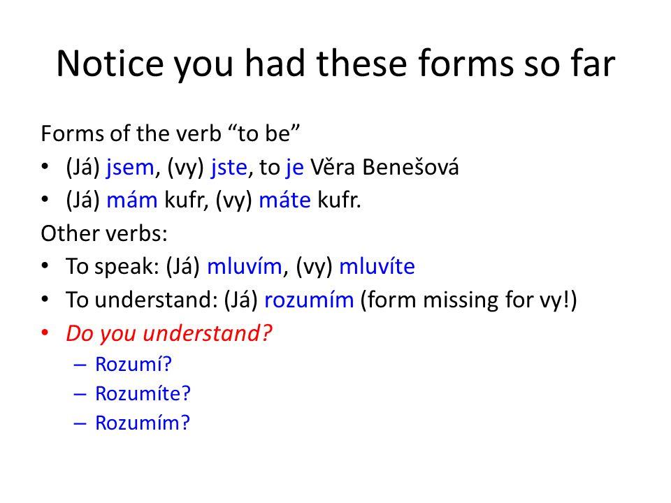 Notice you had these forms so far Forms of the verb to be (Já) jsem, (vy) jste, to je Věra Benešová (Já) mám kufr, (vy) máte kufr.