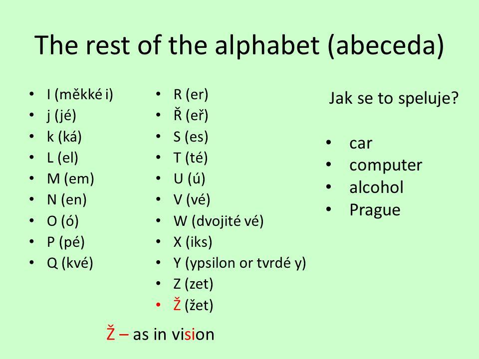 The rest of the alphabet (abeceda) I (měkké i) j (jé) k (ká) L (el) M (em) N (en) O (ó) P (pé) Q (kvé) R (er) Ř (eř) S (es) T (té) U (ú) V (vé) W (dvojité vé) X (iks) Y (ypsilon or tvrdé y) Z (zet) Ž (žet) Ž – as in vision Jak se to speluje.