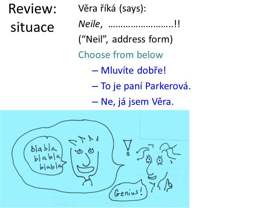 Věra říká (says): Neile, ……………………..!. ( Neil , address form) Choose from below –M–Mluvíte dobře.