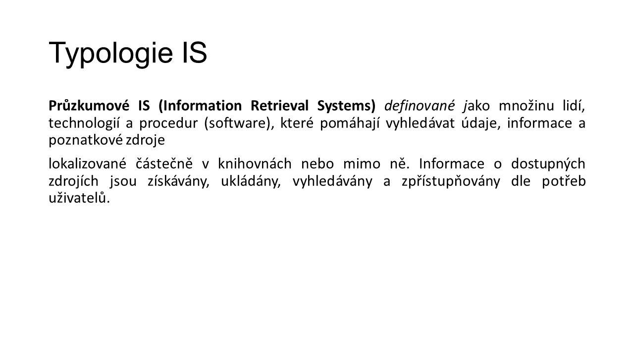 Typologie IS Průzkumové IS (Information Retrieval Systems) definované jako množinu lidí, technologií a procedur (software), které pomáhají vyhledávat údaje, informace a poznatkové zdroje lokalizované částečně v knihovnách nebo mimo ně.