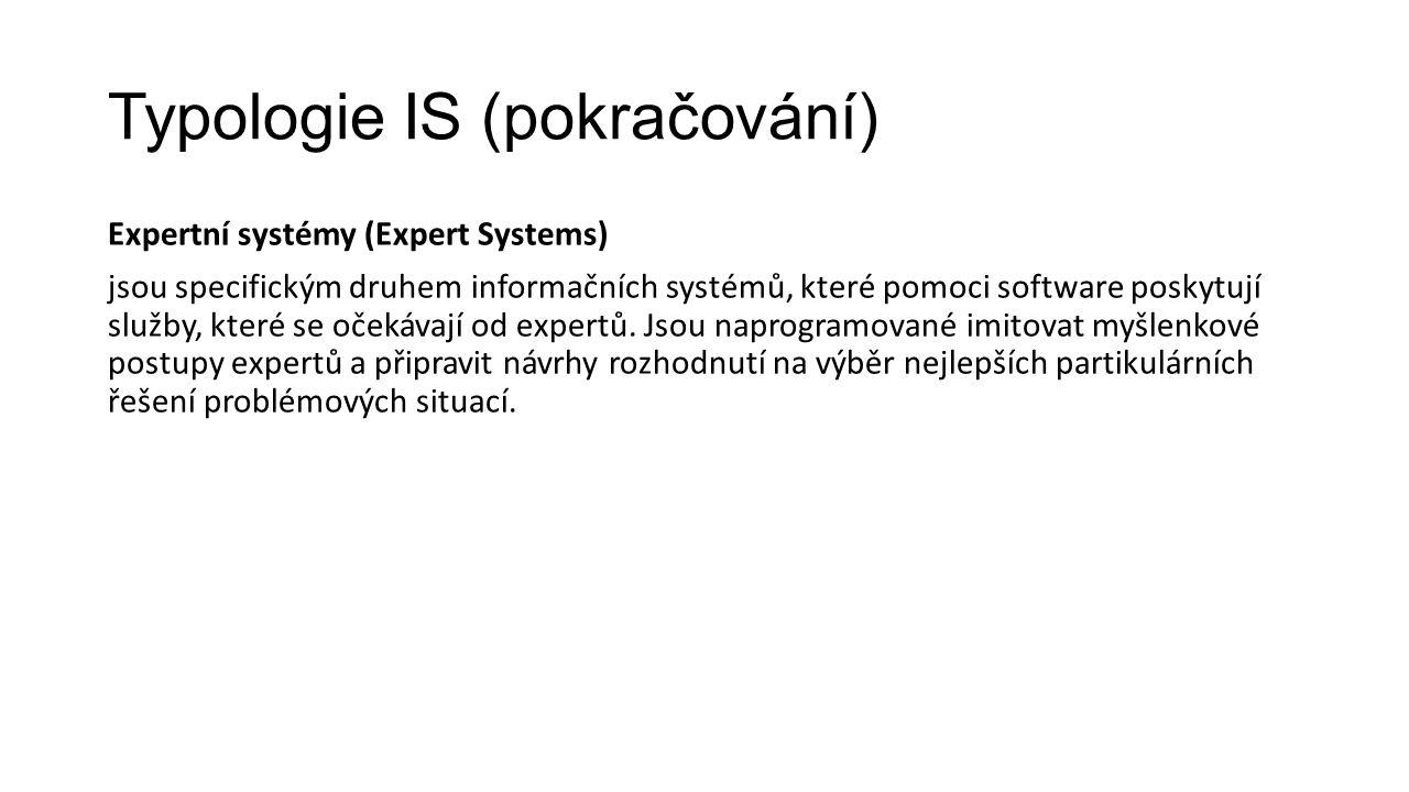 Typologie IS (pokračování) Expertní systémy (Expert Systems) jsou specifickým druhem informačních systémů, které pomoci software poskytují služby, které se očekávají od expertů.