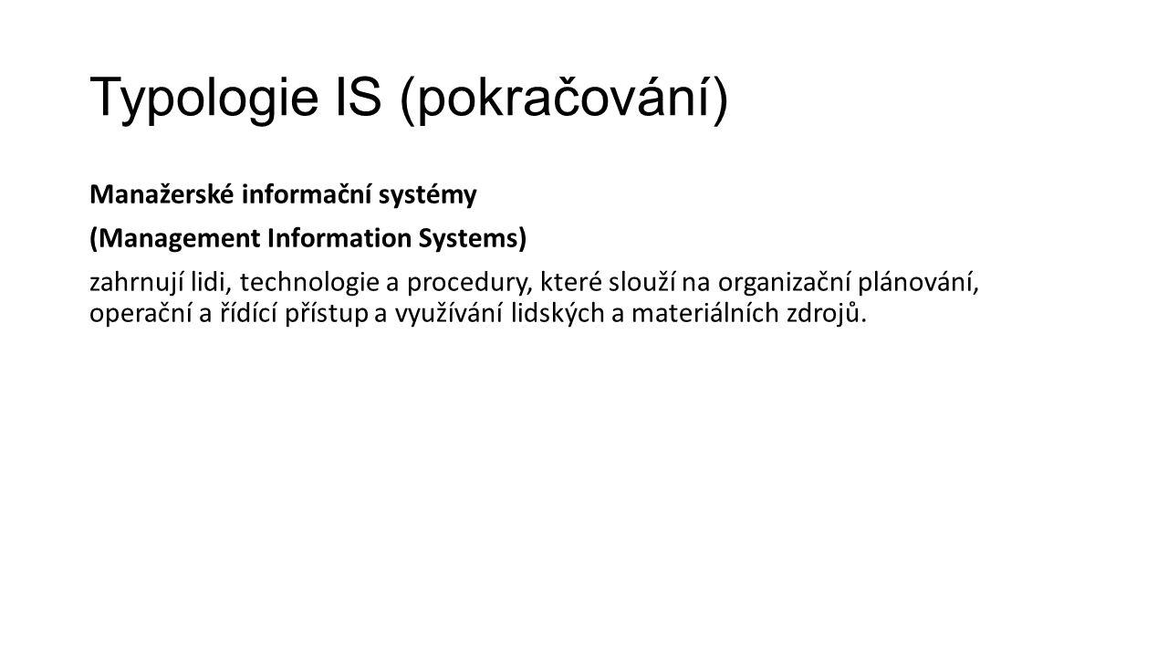 Typologie IS (pokračování) Manažerské informační systémy (Management Information Systems) zahrnují lidi, technologie a procedury, které slouží na organizační plánování, operační a řídící přístup a využívání lidských a materiálních zdrojů.