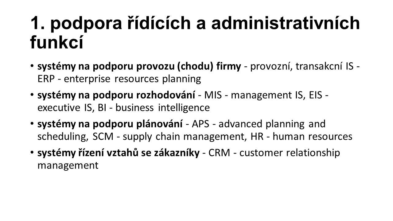 1. podpora řídících a administrativních funkcí systémy na podporu provozu (chodu) firmy - provozní, transakcní IS - ERP - enterprise resources plannin