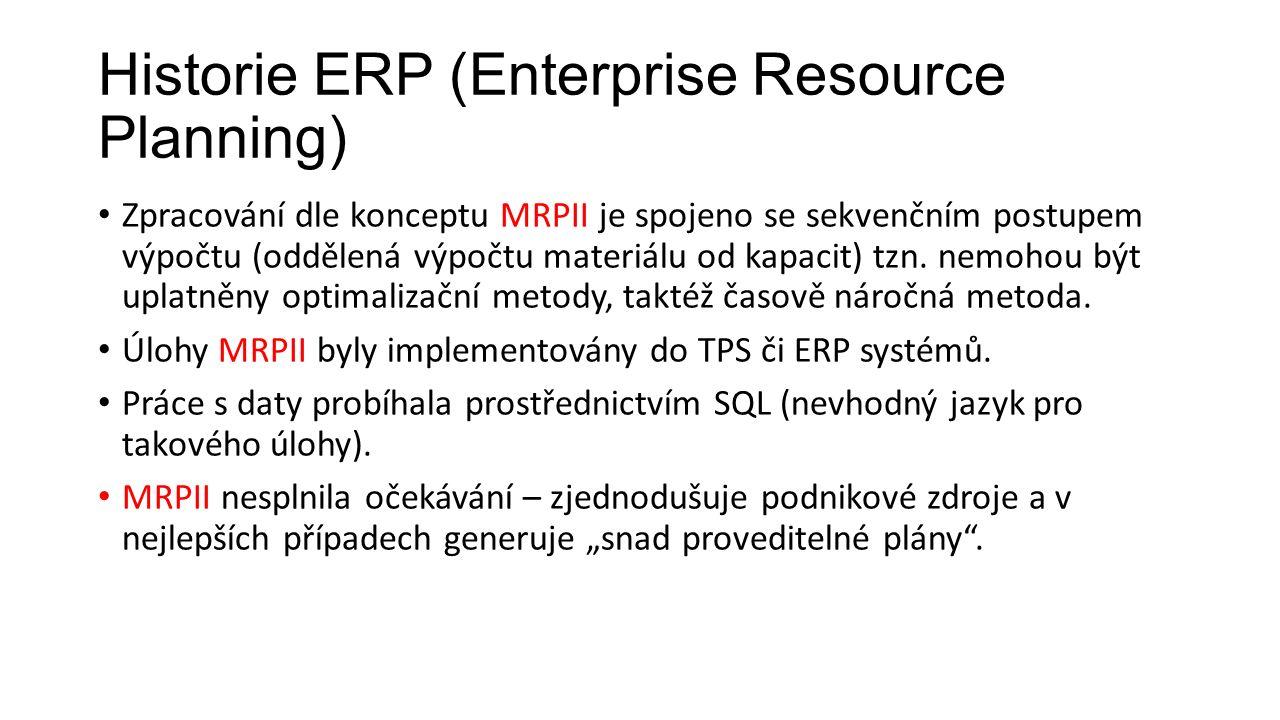 Historie ERP (Enterprise Resource Planning) Zpracování dle konceptu MRPII je spojeno se sekvenčním postupem výpočtu (oddělená výpočtu materiálu od kapacit) tzn.