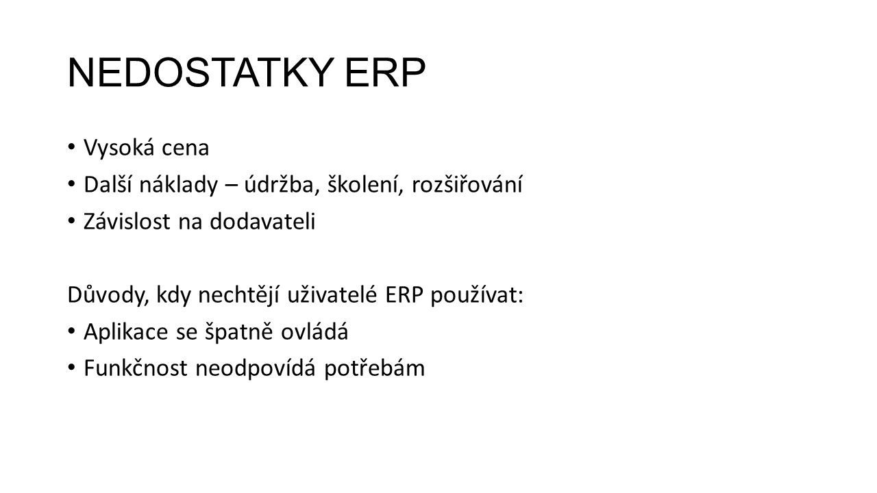 NEDOSTATKY ERP Vysoká cena Další náklady – údržba, školení, rozšiřování Závislost na dodavateli Důvody, kdy nechtějí uživatelé ERP používat: Aplikace se špatně ovládá Funkčnost neodpovídá potřebám