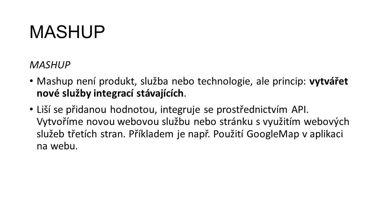 MASHUP Mashup není produkt, služba nebo technologie, ale princip: vytvářet nové služby integrací stávajících.