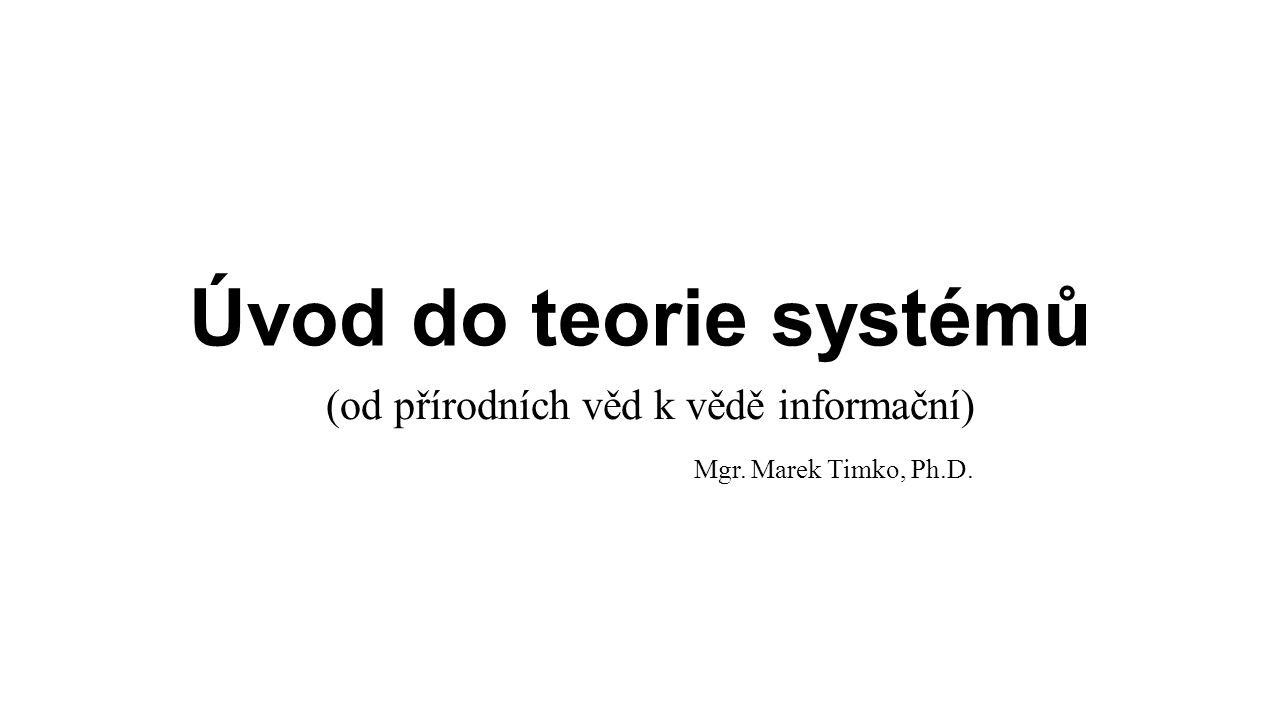 Úvod do teorie systémů (od přírodních věd k vědě informační) Mgr. Marek Timko, Ph.D.