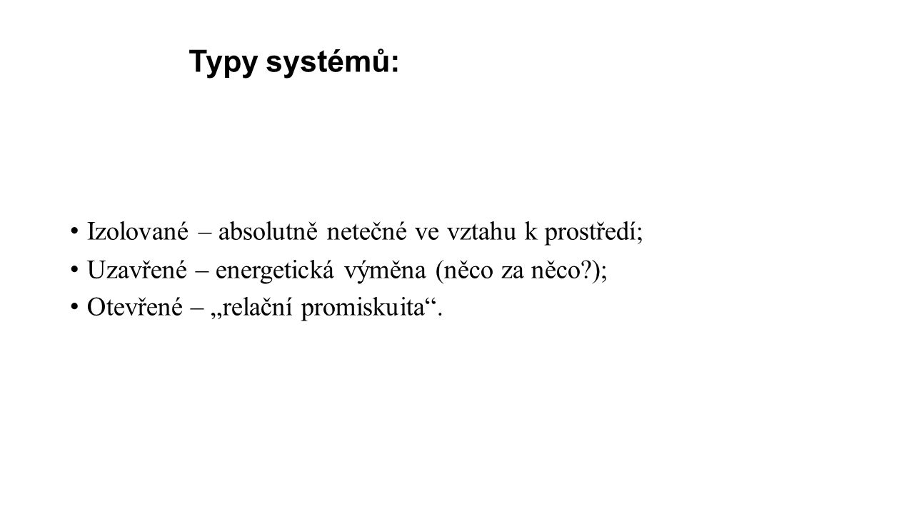 """Typy systémů: Izolované – absolutně netečné ve vztahu k prostředí; Uzavřené – energetická výměna (něco za něco?); Otevřené – """"relační promiskuita ."""
