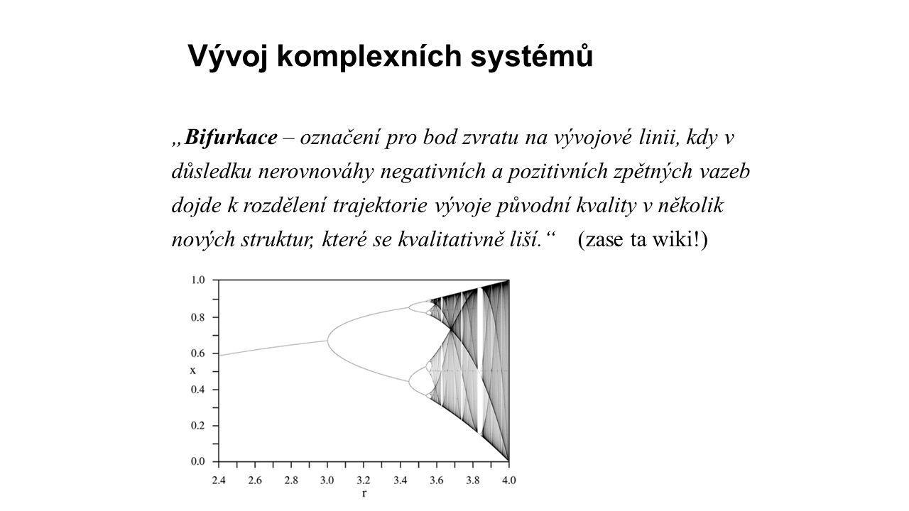 """Vývoj komplexních systémů """"Bifurkace – označení pro bod zvratu na vývojové linii, kdy v důsledku nerovnováhy negativních a pozitivních zpětných vazeb dojde k rozdělení trajektorie vývoje původní kvality v několik nových struktur, které se kvalitativně liší. (zase ta wiki!)"""