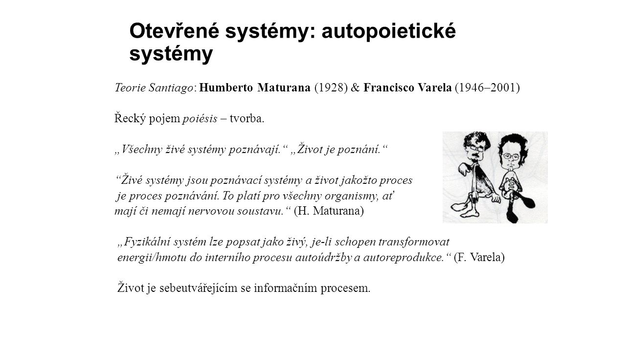 Otevřené systémy: autopoietické systémy Teorie Santiago: Humberto Maturana (1928) & Francisco Varela (1946–2001) Řecký pojem poiésis – tvorba.
