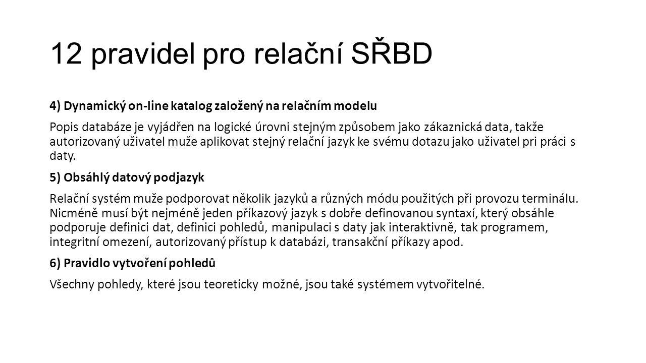 12 pravidel pro relační SŘBD 4) Dynamický on-line katalog založený na relačním modelu Popis databáze je vyjádřen na logické úrovni stejným způsobem jako zákaznická data, takže autorizovaný uživatel muže aplikovat stejný relační jazyk ke svému dotazu jako uživatel pri práci s daty.