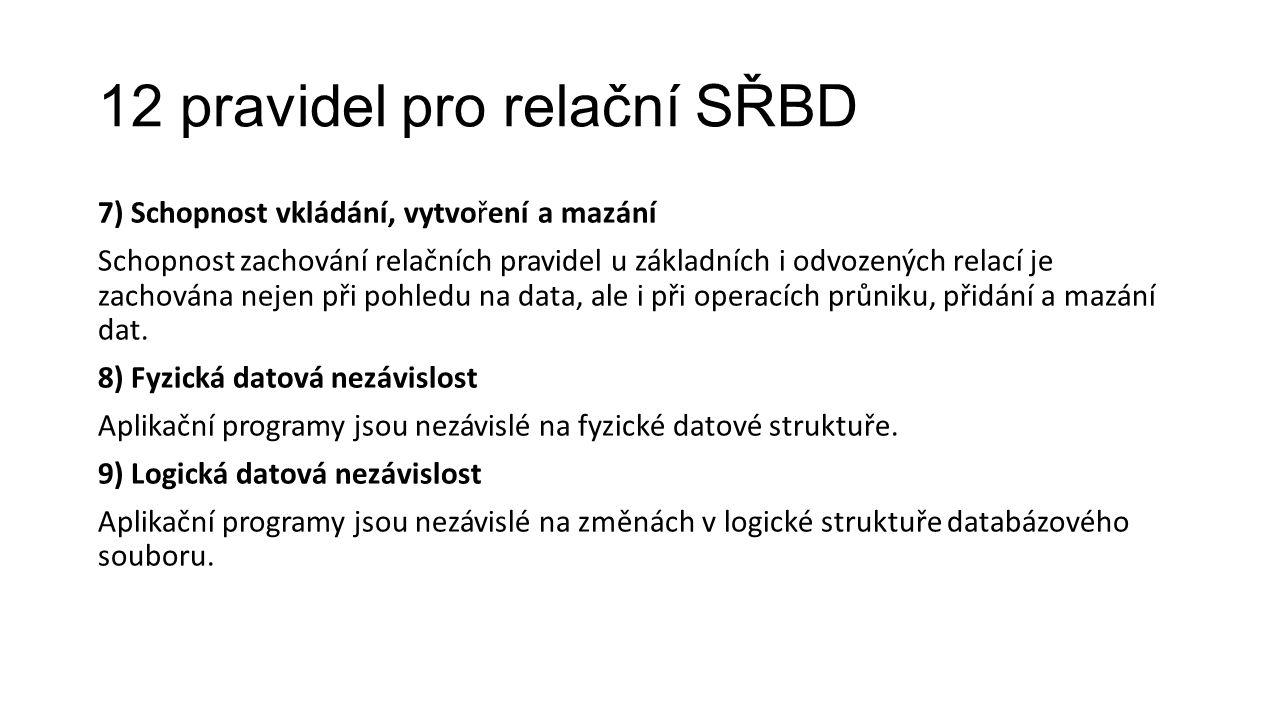 12 pravidel pro relační SŘBD 7) Schopnost vkládání, vytvoření a mazání Schopnost zachování relačních pravidel u základních i odvozených relací je zachována nejen při pohledu na data, ale i při operacích průniku, přidání a mazání dat.