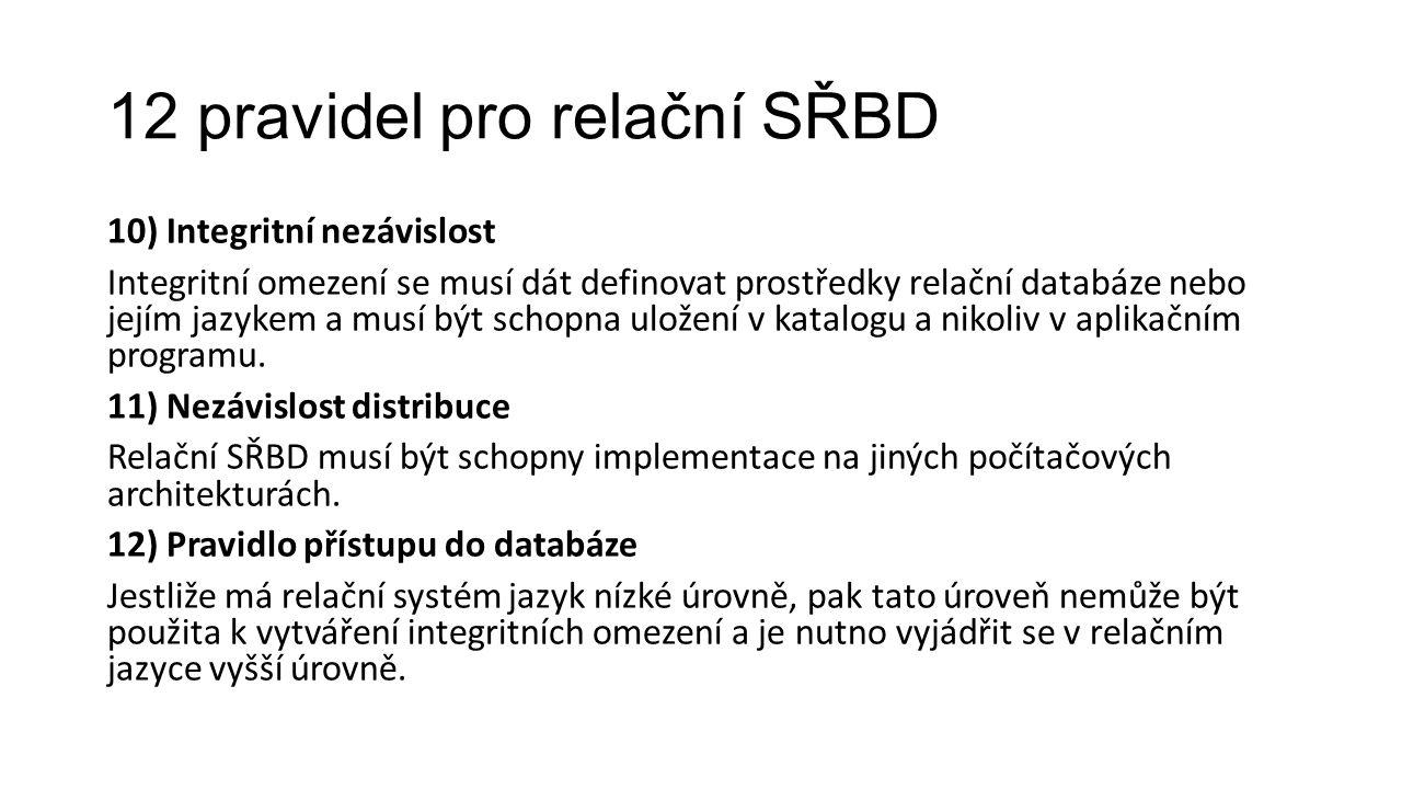 12 pravidel pro relační SŘBD 10) Integritní nezávislost Integritní omezení se musí dát definovat prostředky relační databáze nebo jejím jazykem a musí být schopna uložení v katalogu a nikoliv v aplikačním programu.