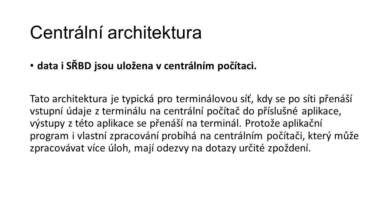 Centrální architektura data i SŘBD jsou uložena v centrálním počítaci.