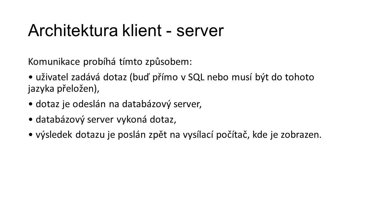 Architektura klient - server Komunikace probíhá tímto způsobem: uživatel zadává dotaz (buď přímo v SQL nebo musí být do tohoto jazyka přeložen), dotaz je odeslán na databázový server, databázový server vykoná dotaz, výsledek dotazu je poslán zpět na vysílací počítač, kde je zobrazen.