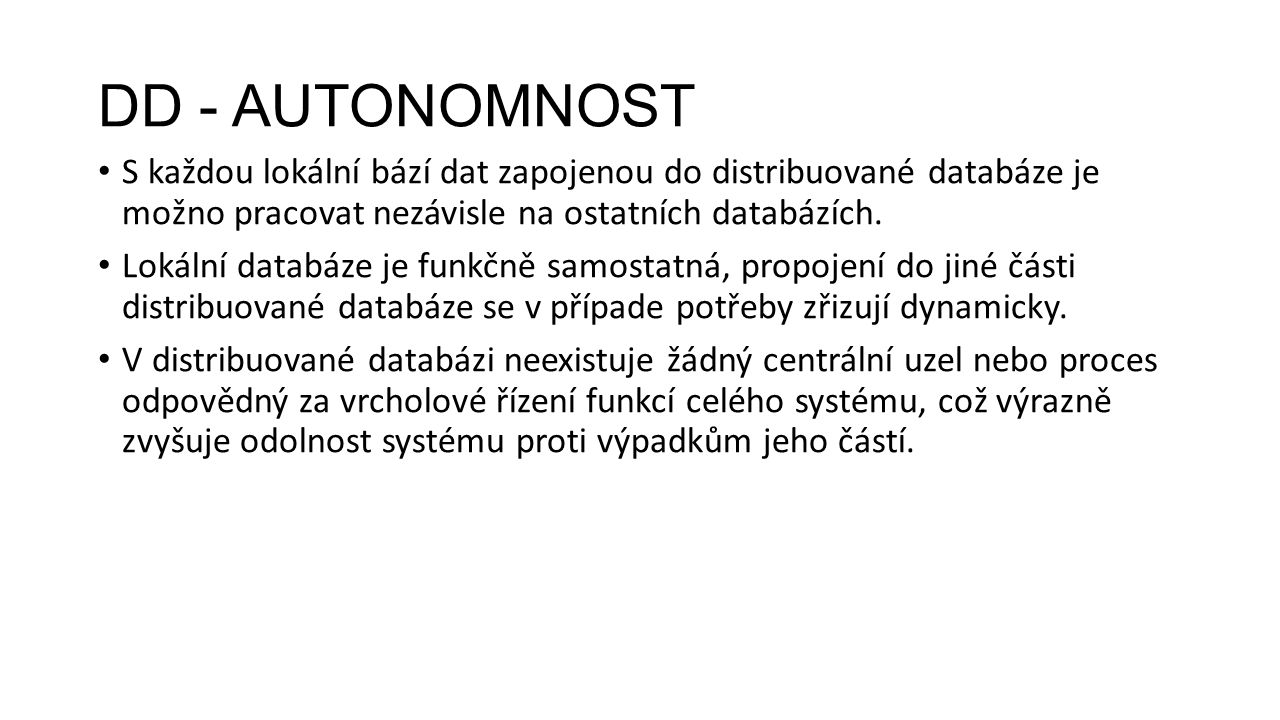 DD - AUTONOMNOST S každou lokální bází dat zapojenou do distribuované databáze je možno pracovat nezávisle na ostatních databázích.