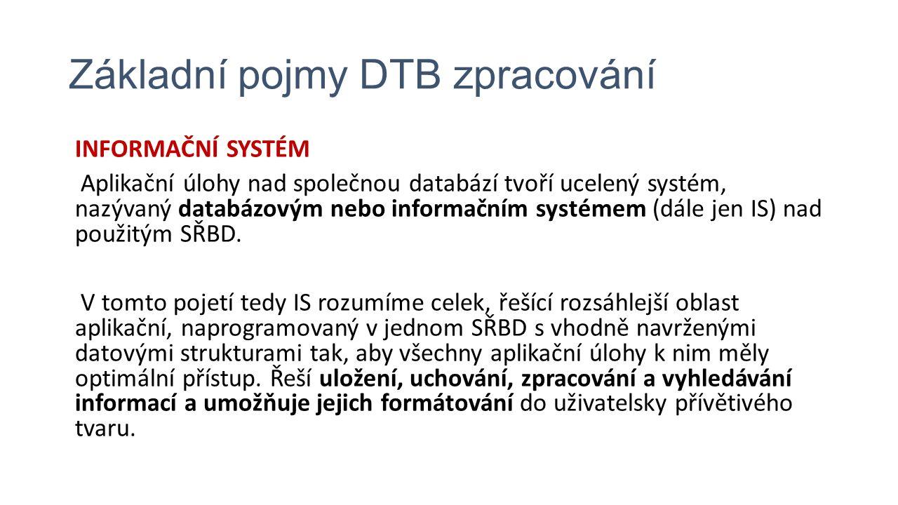 Základní pojmy DTB zpracování INFORMAČNÍ SYSTÉM Aplikační úlohy nad společnou databází tvoří ucelený systém, nazývaný databázovým nebo informačním systémem (dále jen IS) nad použitým SŘBD.