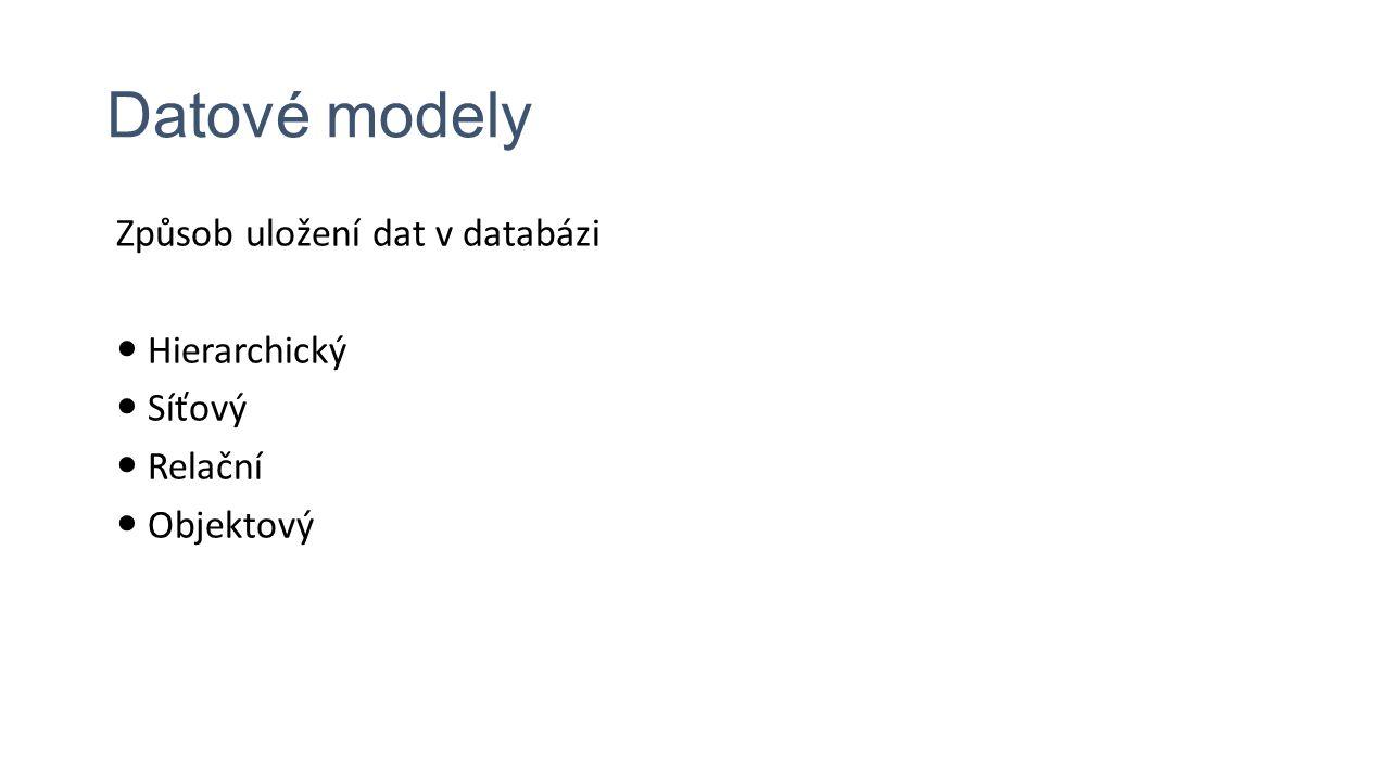 Datové modely Způsob uložení dat v databázi Hierarchický Síťový Relační Objektový