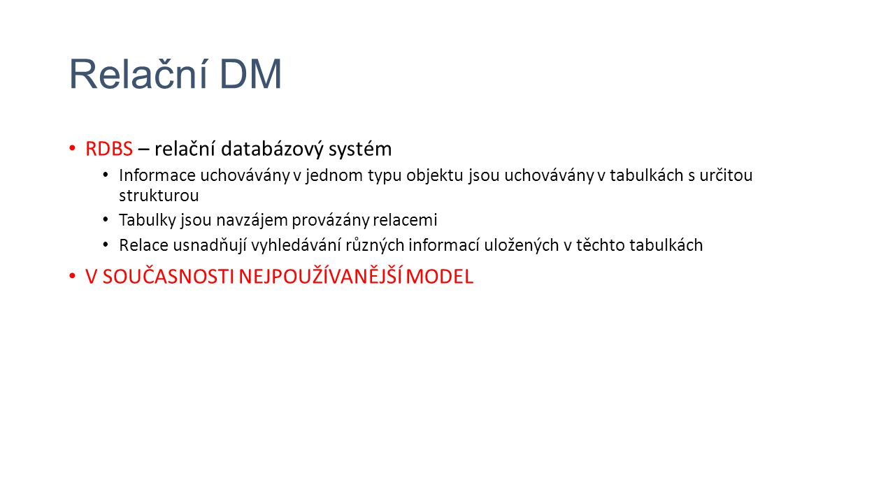 Relační DM RDBS – relační databázový systém Informace uchovávány v jednom typu objektu jsou uchovávány v tabulkách s určitou strukturou Tabulky jsou navzájem provázány relacemi Relace usnadňují vyhledávání různých informací uložených v těchto tabulkách V SOUČASNOSTI NEJPOUŽÍVANĚJŠÍ MODEL