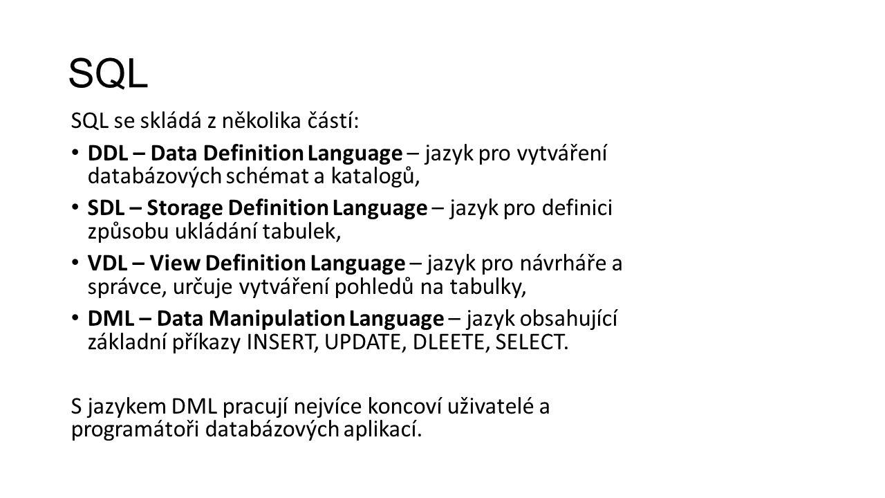 SQL SQL se skládá z několika částí: DDL – Data Definition Language – jazyk pro vytváření databázových schémat a katalogů, SDL – Storage Definition Language – jazyk pro definici způsobu ukládání tabulek, VDL – View Definition Language – jazyk pro návrháře a správce, určuje vytváření pohledů na tabulky, DML – Data Manipulation Language – jazyk obsahující základní příkazy INSERT, UPDATE, DLEETE, SELECT.