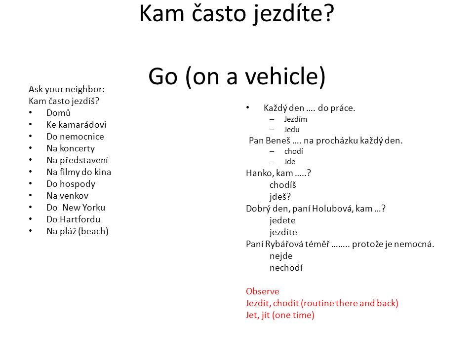 Kam často jezdíte. Go (on a vehicle) Ask your neighbor: Kam často jezdíš.