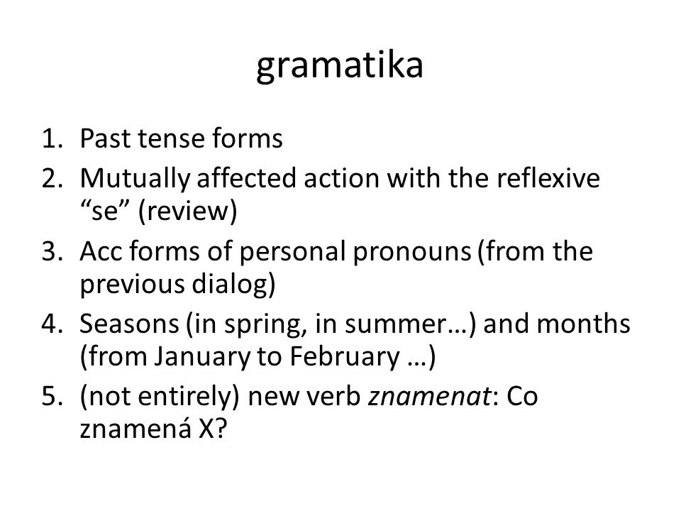 gramatika 1.Past tense forms 2.Mutually affected action with the reflexive se (review) 3.Acc forms of personal pronouns (from the previous dialog) 4.Seasons (in spring, in summer…) and months (from January to February …) 5.(not entirely) new verb znamenat: Co znamená X