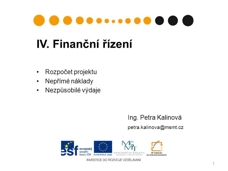 IV. Finanční řízení Rozpočet projektu Nepřímé náklady Nezpůsobilé výdaje Ing. Petra Kalinová petra.kalinova@msmt.cz 1