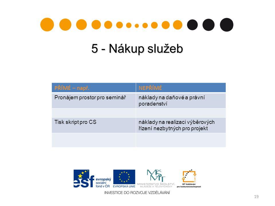 5 - Nákup služeb 19 PŘÍMÉ – např.NEPŘÍMÉ Pronájem prostor pro seminářnáklady na daňové a právní poradenství Tisk skript pro CSnáklady na realizaci výb
