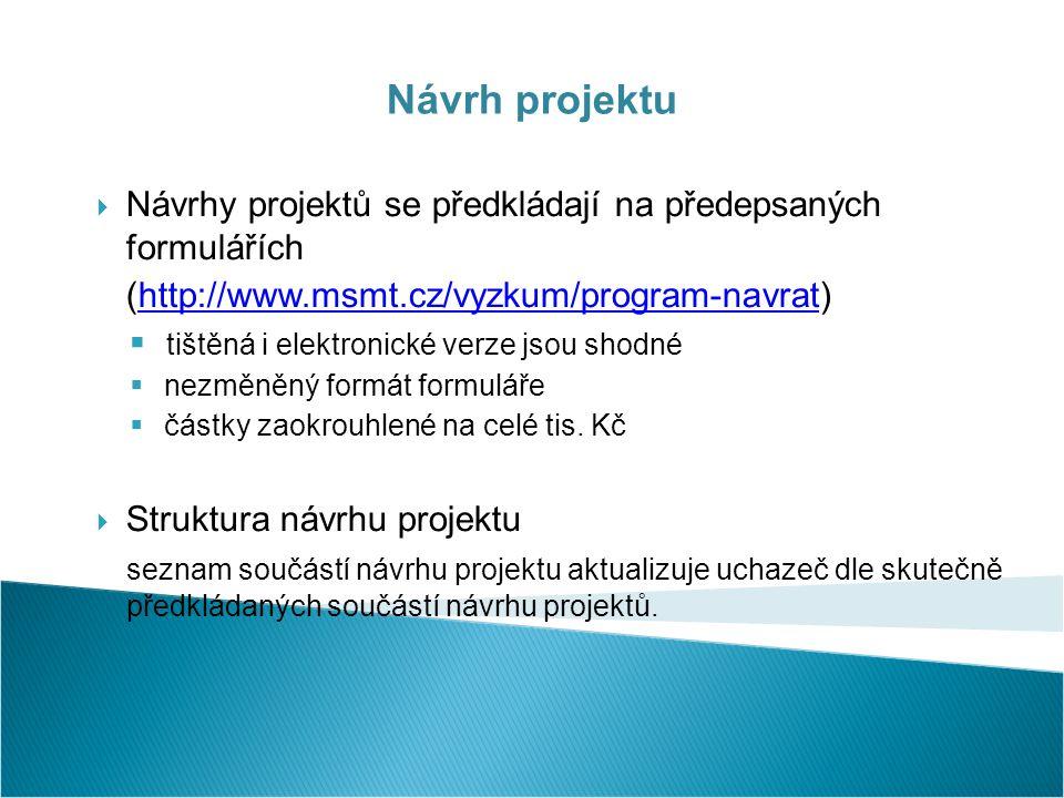Návrh projektu  Návrhy projektů se předkládají na předepsaných formulářích (http://www.msmt.cz/vyzkum/program-navrat)http://www.msmt.cz/vyzkum/program-navrat  tištěná i elektronické verze jsou shodné  nezměněný formát formuláře  částky zaokrouhlené na celé tis.