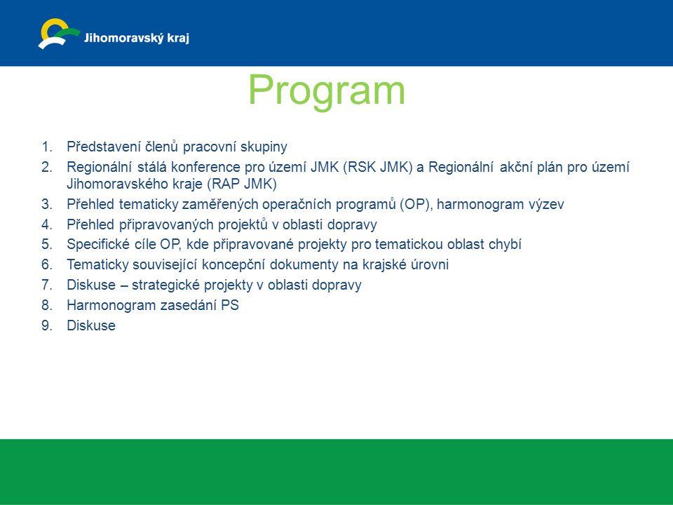 Program 1.Představení členů pracovní skupiny 2.Regionální stálá konference pro území JMK (RSK JMK) a Regionální akční plán pro území Jihomoravského kraje (RAP JMK) 3.Přehled tematicky zaměřených operačních programů (OP), harmonogram výzev 4.Přehled připravovaných projektů v oblasti dopravy 5.Specifické cíle OP, kde připravované projekty pro tematickou oblast chybí 6.Tematicky související koncepční dokumenty na krajské úrovni 7.Diskuse – strategické projekty v oblasti dopravy 8.Harmonogram zasedání PS 9.Diskuse