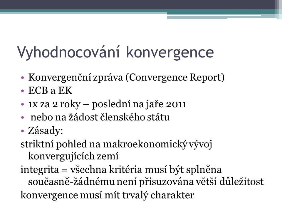 Vyhodnocování konvergence Konvergenční zpráva (Convergence Report) ECB a EK 1x za 2 roky – poslední na jaře 2011 nebo na žádost členského státu Zásady: striktní pohled na makroekonomický vývoj konvergujících zemí integrita = všechna kritéria musí být splněna současně-žádnému není přisuzována větší důležitost konvergence musí mít trvalý charakter