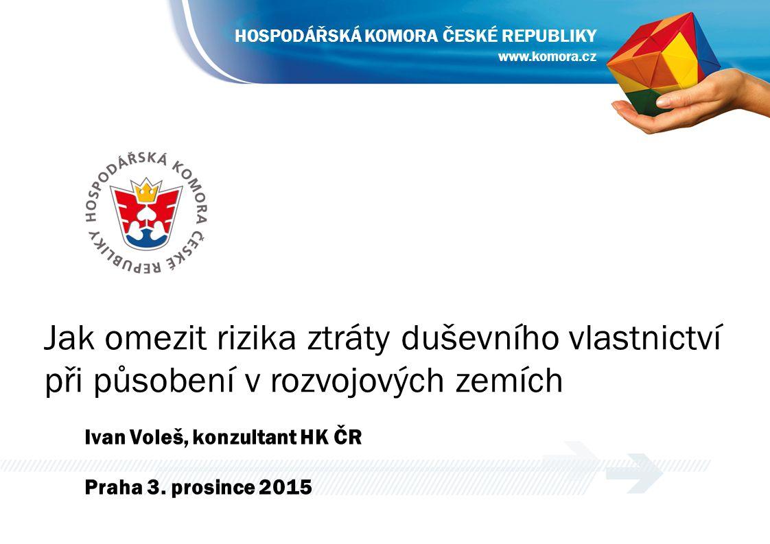 Jak omezit rizika ztráty duševního vlastnictví při působení v rozvojových zemích Ivan Voleš, konzultant HK ČR Praha 3. prosince 2015 www.komora.cz HOS