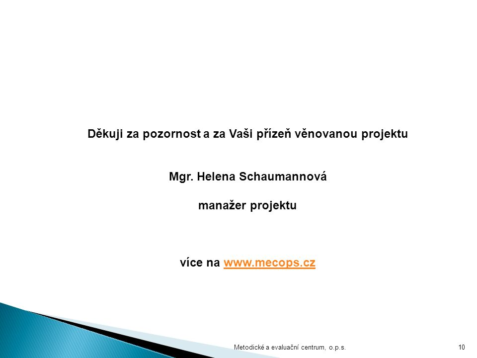 Metodické a evaluační centrum, o.p.s.10 Děkuji za pozornost a za Vaši přízeň věnovanou projektu Mgr. Helena Schaumannová manažer projektu více na www.