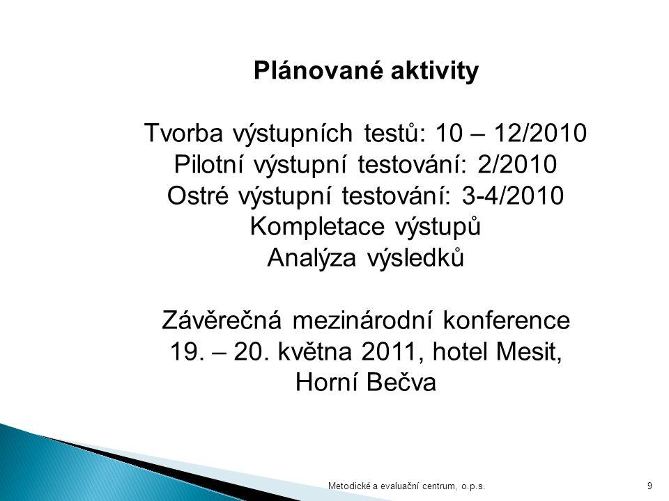 Metodické a evaluační centrum, o.p.s.9 Plánované aktivity Tvorba výstupních testů: 10 – 12/2010 Pilotní výstupní testování: 2/2010 Ostré výstupní testování: 3-4/2010 Kompletace výstupů Analýza výsledků Závěrečná mezinárodní konference 19.