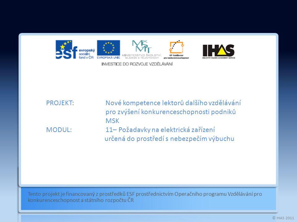 © IHAS 2011 Tento projekt je financovaný z prostředků ESF prostřednictvím Operačního programu Vzdělávání pro konkurenceschopnost a státního rozpočtu ČR PROJEKT:Nové kompetence lektorů dalšího vzdělávání pro zvýšení konkurenceschopnosti podniků MSK MODUL:11– Požadavky na elektrická zařízení dgbgbdgbdgbdgbd určená do prostředí s nebezpečím výbuchu