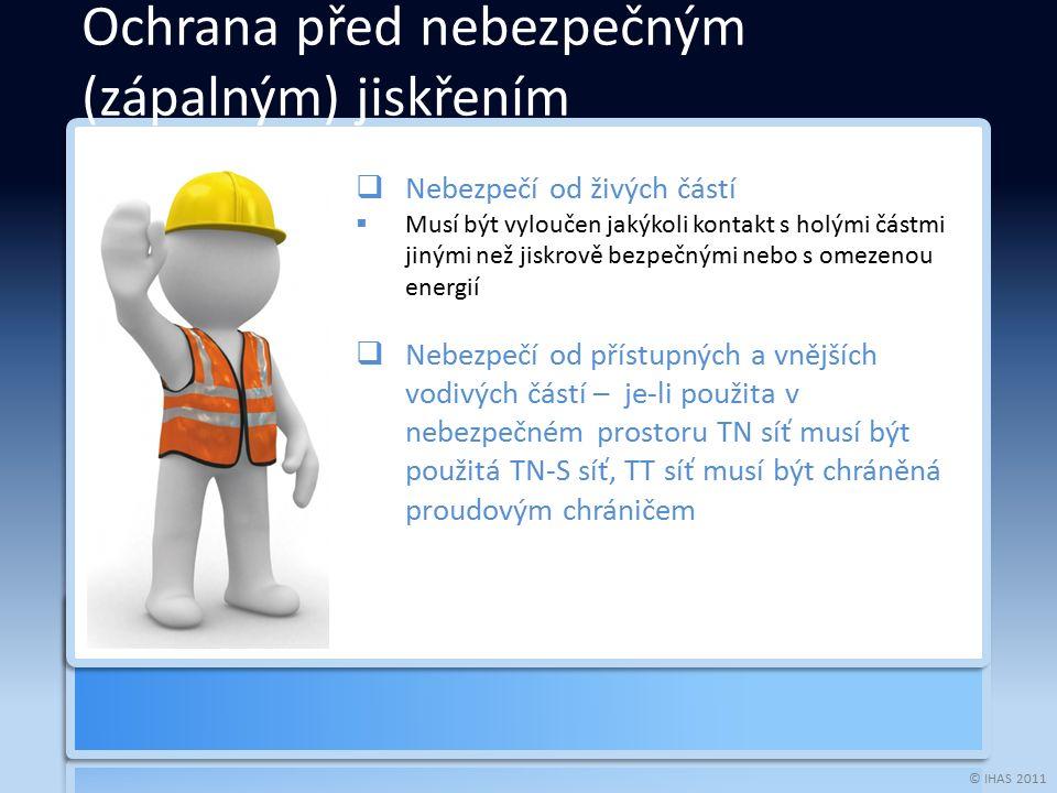 © IHAS 2011  Nebezpečí od živých částí  Musí být vyloučen jakýkoli kontakt s holými částmi jinými než jiskrově bezpečnými nebo s omezenou energií  Nebezpečí od přístupných a vnějších vodivých částí – je-li použita v nebezpečném prostoru TN síť musí být použitá TN-S síť, TT síť musí být chráněná proudovým chráničem Ochrana před nebezpečným (zápalným) jiskřením