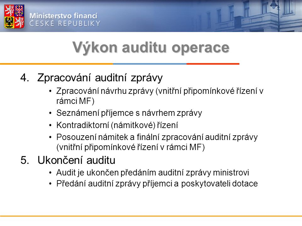Výkon auditu operace 4.Zpracování auditní zprávy Zpracování návrhu zprávy (vnitřní připomínkové řízení v rámci MF) Seznámení příjemce s návrhem zprávy Kontradiktorní (námitkové) řízení Posouzení námitek a finální zpracování auditní zprávy (vnitřní připomínkové řízení v rámci MF) 5.Ukončení auditu Audit je ukončen předáním auditní zprávy ministrovi Předání auditní zprávy příjemci a poskytovateli dotace