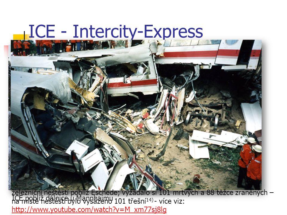 ICE - Intercity-Express 12) ICE poblíž dálnice u Mannhaimu železniční neštěstí poblíž Eschede; vyžádalo si 101 mrtvých a 88 těžce zraněných – na místě neštěstí bylo vysázeno 101 třešní 14) - více viz: http://www.youtube.com/watch?v=M_xm77sj8lg http://www.youtube.com/watch?v=M_xm77sj8lg