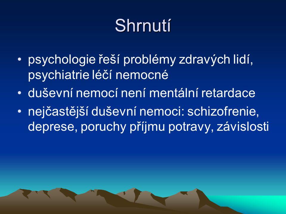 Shrnutí psychologie řeší problémy zdravých lidí, psychiatrie léčí nemocné duševní nemocí není mentální retardace nejčastější duševní nemoci: schizofrenie, deprese, poruchy příjmu potravy, závislosti