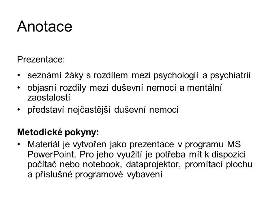Anotace Prezentace: seznámí žáky s rozdílem mezi psychologií a psychiatrií objasní rozdíly mezi duševní nemocí a mentální zaostalostí představí nejčastější duševní nemoci Metodické pokyny: Materiál je vytvořen jako prezentace v programu MS PowerPoint.