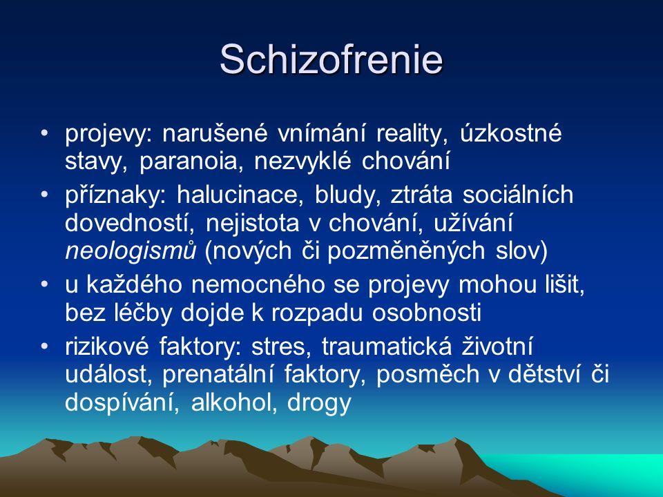Schizofrenie projevy: narušené vnímání reality, úzkostné stavy, paranoia, nezvyklé chování příznaky: halucinace, bludy, ztráta sociálních dovedností, nejistota v chování, užívání neologismů (nových či pozměněných slov) u každého nemocného se projevy mohou lišit, bez léčby dojde k rozpadu osobnosti rizikové faktory: stres, traumatická životní událost, prenatální faktory, posměch v dětství či dospívání, alkohol, drogy